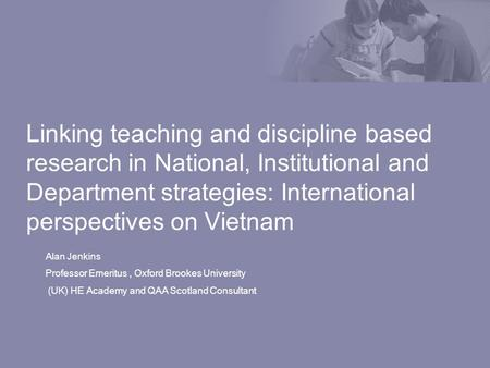 Linking teaching and discipline based research in National, Institutional and Department strategies: International perspectives on Vietnam Alan Jenkins.