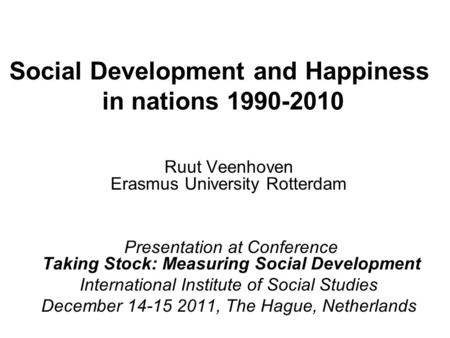 Social Development and Happiness in nations 1990-2010 Ruut Veenhoven Erasmus University Rotterdam Presentation at Conference Taking Stock: Measuring Social.