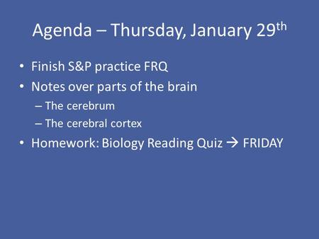 Agenda – Thursday, January 29 th Finish S&P practice FRQ Notes over parts of the brain – The cerebrum – The cerebral cortex Homework: Biology Reading Quiz.