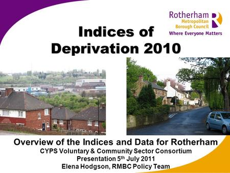 Indices of Deprivation 2010 Overview of the Indices and Data for Rotherham CYPS Voluntary & Community Sector Consortium Presentation 5 th July 2011 Elena.
