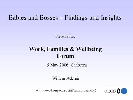 Babies and Bosses – Findings and Insights Presentation: Work, Families & Wellbeing Forum 5 May 2006, Canberra Willem Adema (www.oecd.org/els/social/familyfriendly)