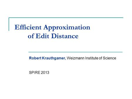 Efficient Approximation of Edit Distance Robert Krauthgamer, Weizmann Institute of Science SPIRE 2013 TexPoint fonts used in EMF. Read the TexPoint manual.