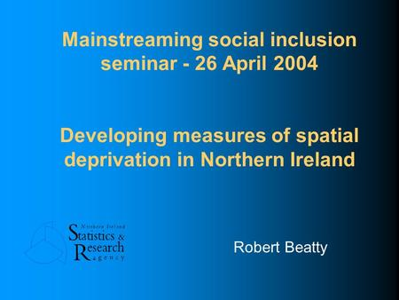 Mainstreaming social inclusion seminar - 26 April 2004 Developing measures of spatial deprivation in Northern Ireland Robert Beatty.