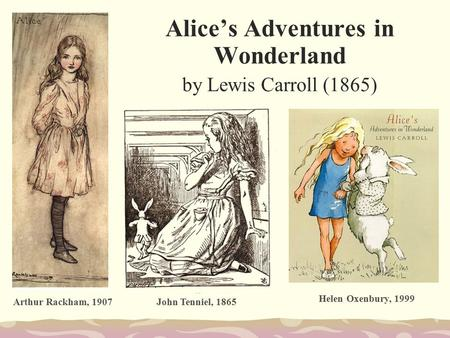Alice's Adventures in Wonderland by Lewis Carroll (1865) Arthur Rackham, 1907John Tenniel, 1865 Helen Oxenbury, 1999.