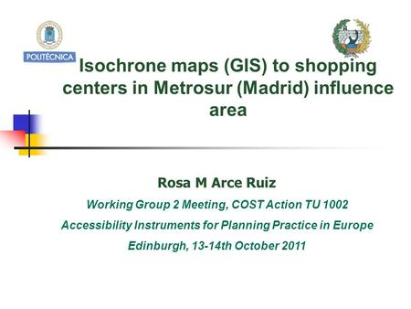 Isochrone maps (GIS) to shopping centers in Metrosur (Madrid) influence area Rosa M Arce Ruiz Working Group 2 Meeting, COST Action TU 1002 Accessibility.
