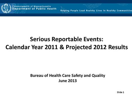 Slide 1 Serious Reportable Events: Calendar Year 2011 & Projected 2012 Results Bureau of Health Care Safety and Quality June 2013.