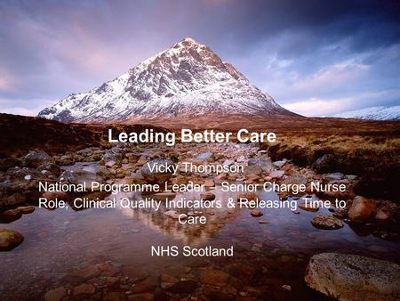 Leading Better Care Vicky Thompson National Programme Leader – Senior Charge Nurse Role, Clinical Quality Indicators & Releasing Time to Care NHS Scotland.