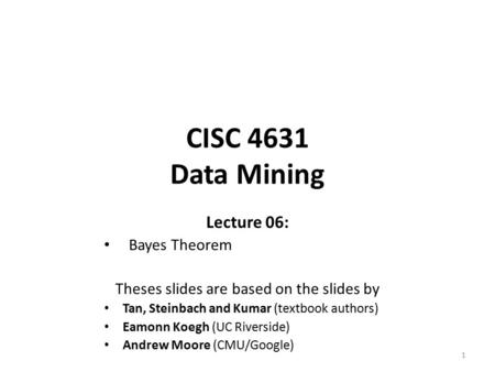 CISC 4631 Data Mining Lecture 06: Bayes Theorem Theses slides are based on the slides by Tan, Steinbach and Kumar (textbook authors) Eamonn Koegh (UC Riverside)