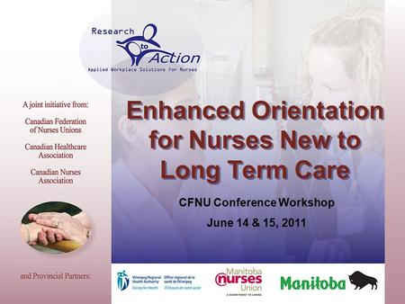 Enhanced Orientation for Nurses New to Long Term Care CFNU Conference Workshop June 14 & 15, 2011.