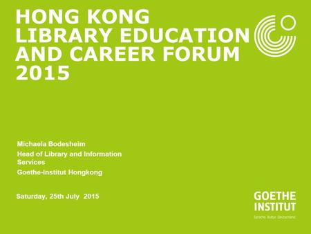 HONG KONG LIBRARY EDUCATION AND CAREER FORUM 2015 Michaela Bodesheim Head of Library and Information Services Goethe-Institut Hongkong Saturday, 25th July.