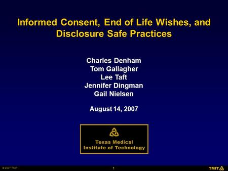 1 © 2007 TMIT Charles Denham Tom Gallagher Lee Taft Jennifer Dingman Gail Nielsen Informed Consent, End of Life Wishes, and Disclosure Safe Practices August.