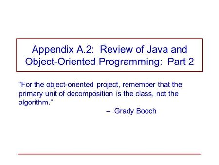 "Appendix A.2: Review of Java and Object-Oriented Programming: Part 2 ""For the object-oriented project, remember that the primary unit of decomposition."