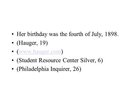 Her birthday was the fourth of July, 1898. (Hauger, 19) (www.hauger.com)www.hauger.com (Student Resource Center Silver, 6) (Philadelphia Inquirer, 26)