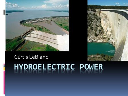 Curtis LeBlanc. Introduction  Hydroelectric power converts the natural flow of water into electricity. The energy is produced by the fall of water turning.