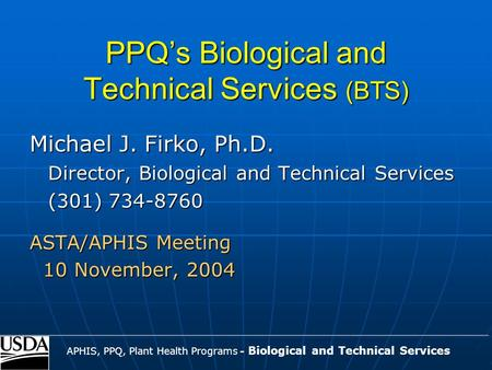 PPQ's Biological and Technical Services (BTS) Michael J. Firko, Ph.D. Director, Biological and Technical Services (301) 734-8760 ASTA/APHIS Meeting 10.