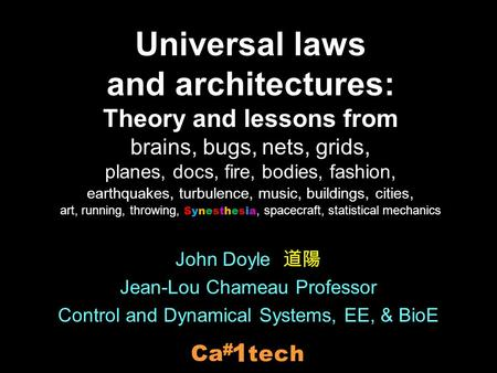 John Doyle 道陽 Jean-Lou Chameau Professor Control and Dynamical Systems, EE, & BioE tech 1 # Ca Universal laws and architectures: Theory and lessons from.