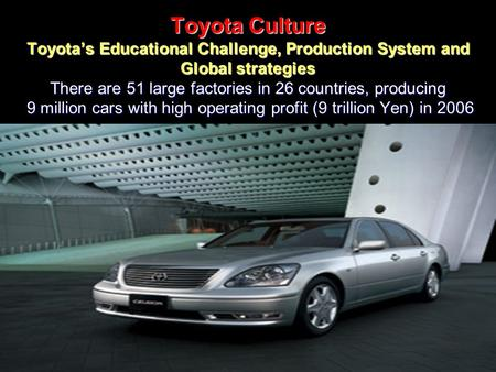 2015/9/21 Toyota Culture Toyota's Educational Challenge, Production System and Global strategies There are 51 large factories in 26 countries, producing.