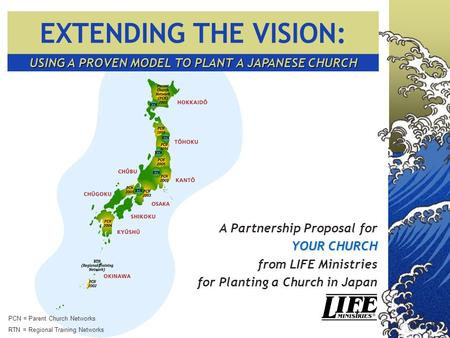 USING A PROVEN MODEL TO PLANT A JAPANESE CHURCH A Partnership Proposal for YOUR CHURCH from LIFE Ministries for Planting a Church in Japan PCN = Parent.