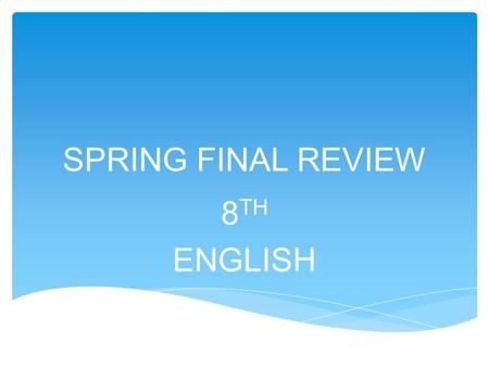 SPRING FINAL REVIEW 8 TH ENGLISH. COMPOUND SENTENCES * Contains two complete ideas called clauses *The clauses must be related. *Clauses are connected.