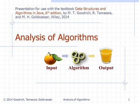 Analysis of Algorithms Algorithm Input Output © 2014 Goodrich, Tamassia, Goldwasser1Analysis of Algorithms Presentation for use with the textbook Data.