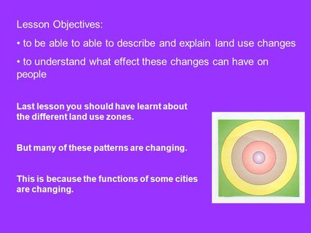 Lesson Objectives: to be able to able to describe and explain land use changes to understand what effect these changes can have on people Last lesson you.