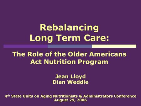 Rebalancing Long Term Care: The Role of the Older Americans Act Nutrition Program Jean Lloyd Dian Weddle 4 th State Units on Aging Nutritionists & Administrators.