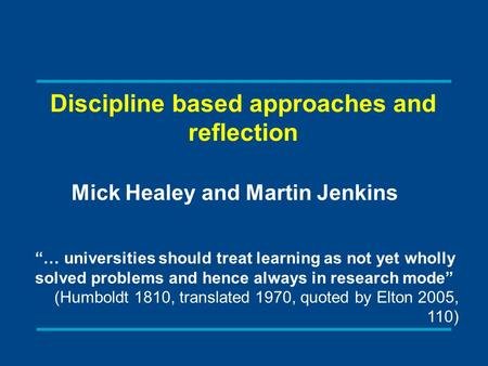 "Discipline based approaches and reflection Mick Healey and Martin Jenkins ""… universities should treat learning as not yet wholly solved problems and hence."