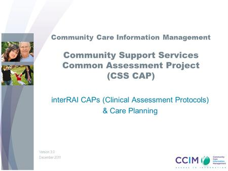 Community Care Information Management Community Support Services Common Assessment Project (CSS CAP) interRAI CAPs (Clinical Assessment Protocols) & Care.