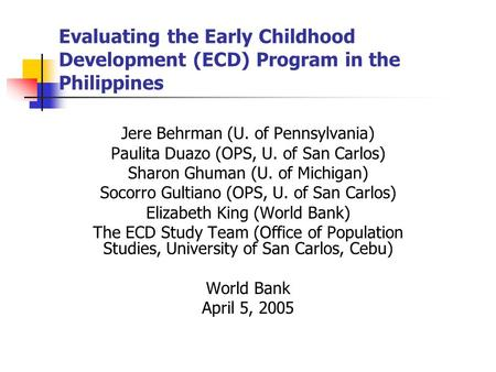 Evaluating the Early Childhood Development (ECD) Program in the Philippines Jere Behrman (U. of Pennsylvania) Paulita Duazo (OPS, U. of San Carlos) Sharon.