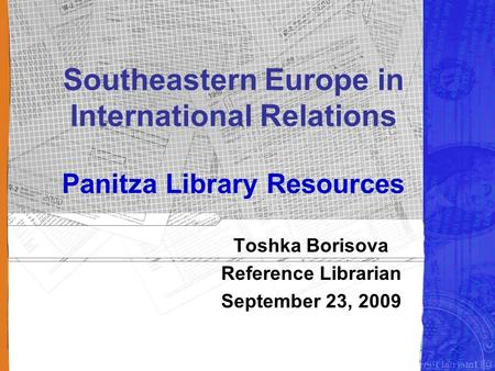 Southeastern Europe in International Relations Panitza Library Resources Toshka Borisova Reference Librarian September 23, 2009.