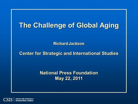 The Challenge of Global Aging Richard Jackson Center for Strategic and International Studies National Press Foundation May 22, 2011.