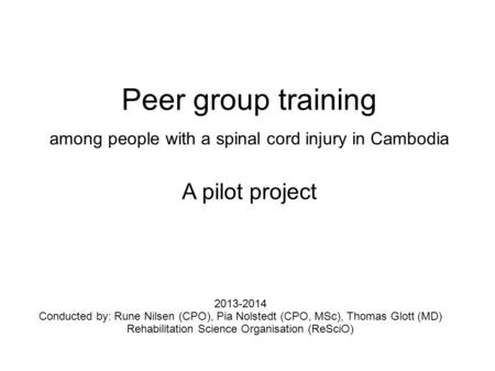 2013-2014 Conducted by: Rune Nilsen (CPO), Pia Nolstedt (CPO, MSc), Thomas Glott (MD) Rehabilitation Science Organisation (ReSciO) Peer group training.