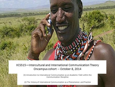 IICS515—Intercultural and International Communication Theory Oncampus cohort -- October 8, 2014 (1) Introduction to International Communication as an Academic.