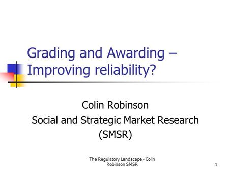 The Regulatory Landscape - Colin Robinson SMSR1 Grading and Awarding – Improving reliability? Colin Robinson Social and Strategic Market Research (SMSR)