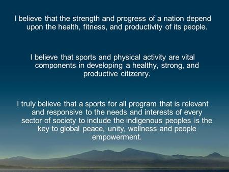 I believe that the strength and progress of a nation depend upon the health, fitness, and productivity of its people. I believe that sports and physical.