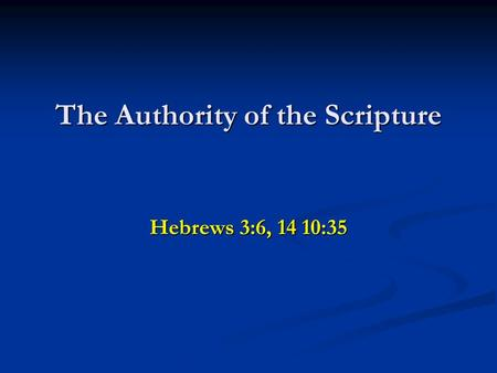 The Authority of the Scripture Hebrews 3:6, 14 10:35.