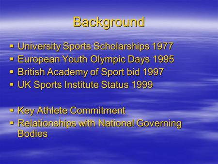 Background  University Sports Scholarships 1977  European Youth Olympic Days 1995  British Academy of Sport bid 1997  UK Sports Institute Status 1999.