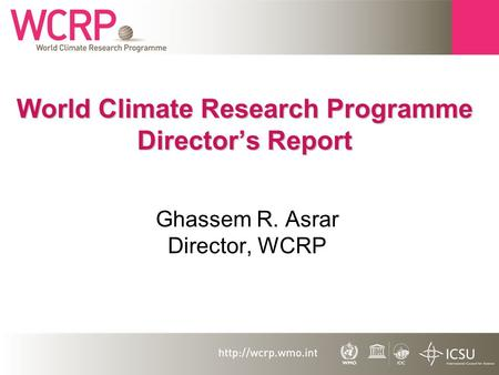 World Climate Research Programme Director's Report Ghassem R. Asrar Director, WCRP.