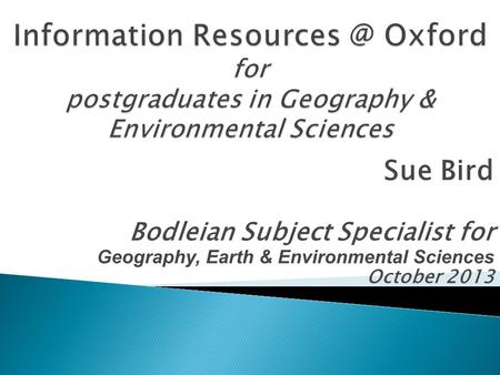 Sue Bird Bodleian Subject Specialist for Geography, Earth & Environmental Sciences October 2013.