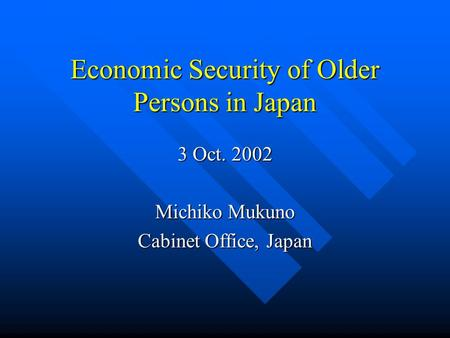 Economic Security of Older Persons in Japan 3 Oct. 2002 Michiko Mukuno Cabinet Office, Japan.