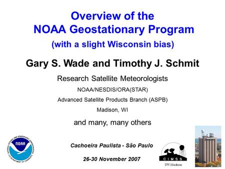 Overview of the NOAA Geostationary Program (with a slight Wisconsin bias) UW-Madison Gary S. Wade and Timothy J. Schmit Research Satellite Meteorologists.