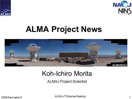 2008 Decmeber 5 ALMA-JT Science Meeting 1 ALMA Project News Koh-Ichiro Morita ALMAJ Project Scientist.