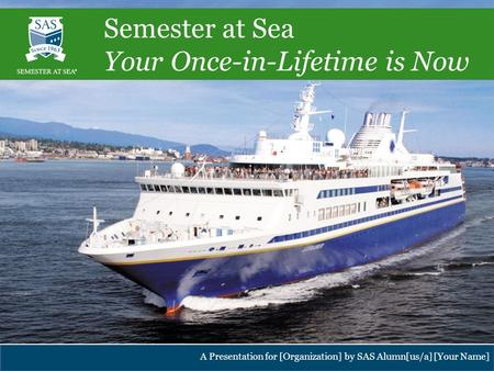 Institute for Shipboard Education – Semester at Sea Program A Presentation for [Organization] by SAS Alumn[us/a] [Your Name] Semester at Sea Your Once-in-Lifetime.