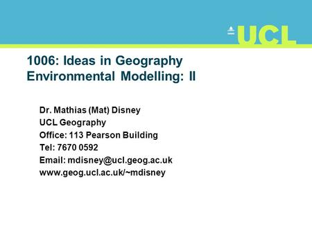 1006: Ideas in Geography Environmental Modelling: II Dr. Mathias (Mat) Disney UCL Geography Office: 113 Pearson Building Tel: 7670 0592