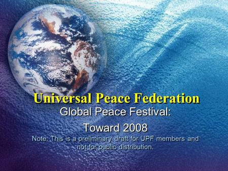 Universal Peace Federation Global Peace Festival: Toward 2008 Note: This is a preliminary draft for UPF members and not for public distribution. Global.