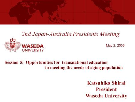 2nd Japan-Australia Presidents Meeting Katsuhiko Shirai President Waseda University May 2, 2006 Session 5: Opportunities for transnational education in.