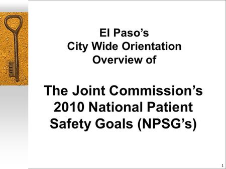 1 El Paso's City Wide Orientation Overview of The Joint Commission's 2010 National Patient Safety Goals (NPSG's)