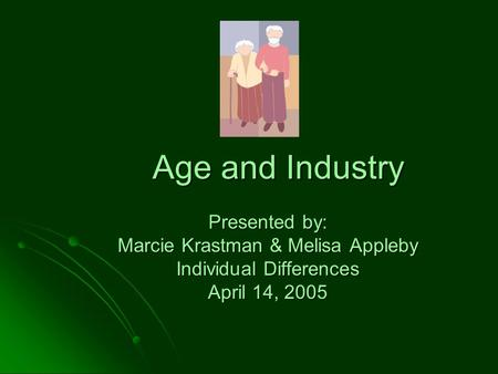 Age and Industry Presented by: Marcie Krastman & Melisa Appleby Individual Differences April 14, 2005.