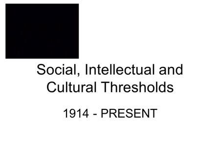 Social, Intellectual and Cultural Thresholds 1914 - PRESENT.