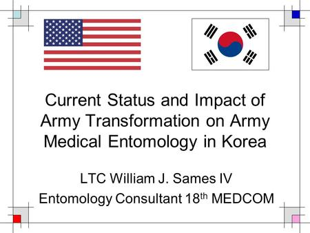 Current Status and Impact of Army Transformation on Army Medical Entomology in Korea LTC William J. Sames IV Entomology Consultant 18 th MEDCOM.